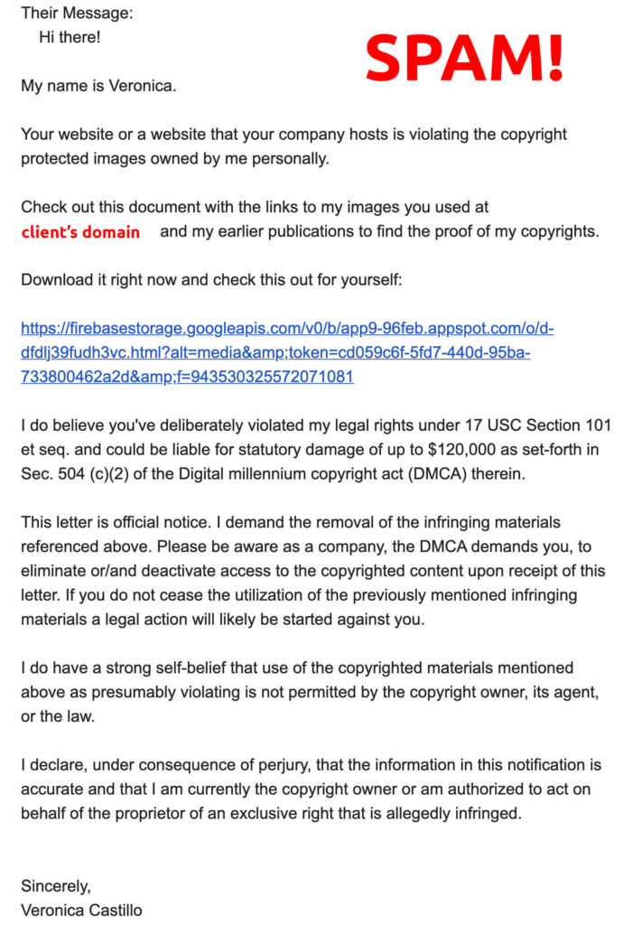 Copyright violation SPAM email. This letter is official notice. I demand the removal of the infringing materials referenced above. Please be aware as a company, the DMCA demands you, to eliminate or/and deactivate access to the copyrighted content upon receipt of this letter. If you do not cease the utilization of the previously mentioned infringing materials a legal action will likely be started against you.